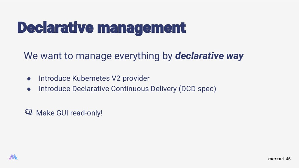 45 We want to manage everything by declarative ...