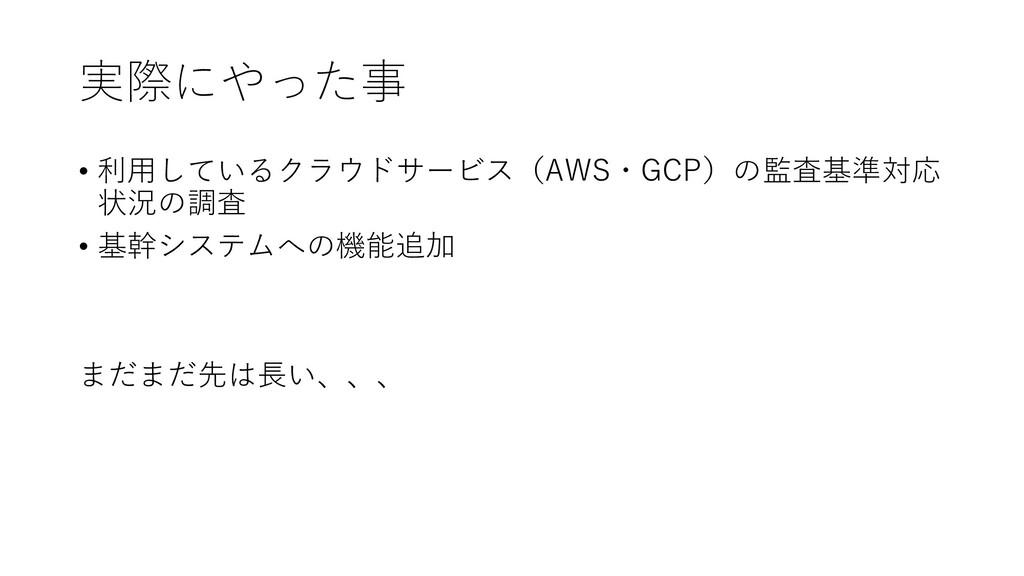 実際にやった事 • 利用しているクラウドサービス(AWS・GCP)の監査基準対応 状況の調査 ...