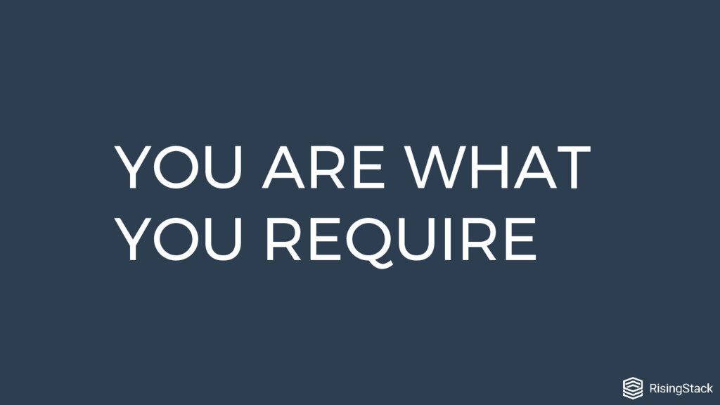 YOU ARE WHAT YOU REQUIRE