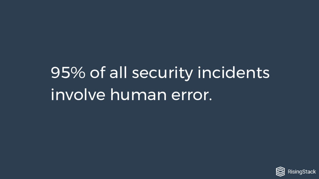 95% of all security incidents involve human err...