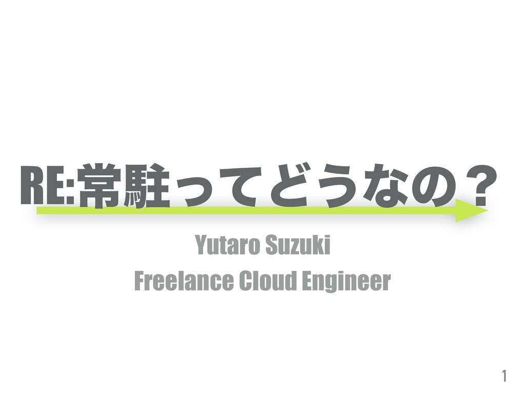 RE:ৗறͬͯͲ͏ͳͷʁ Yutaro Suzuki Freelance Cloud Engi...