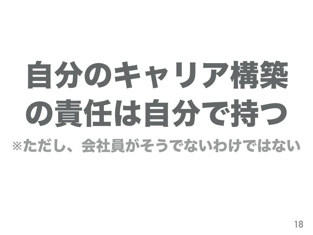ࣗͷΩϟϦΞߏங ͷࣗͰͭ ※ͨͩ͠ɺձࣾһ͕ͦ͏Ͱͳ͍Θ͚Ͱͳ͍ 18