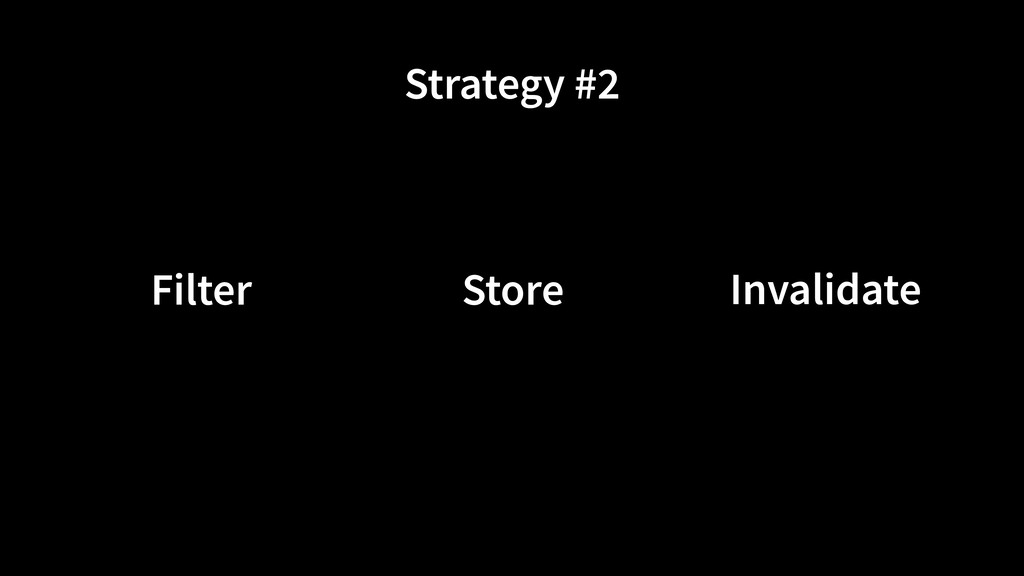Strategy #2 Store Filter Invalidate