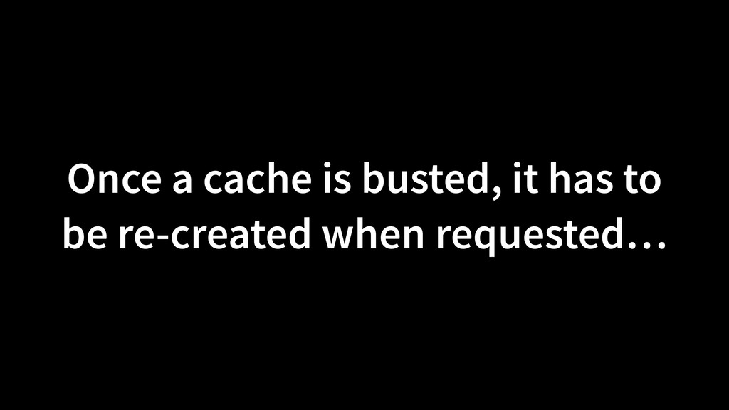 Once a cache is busted, it has to be re-created...