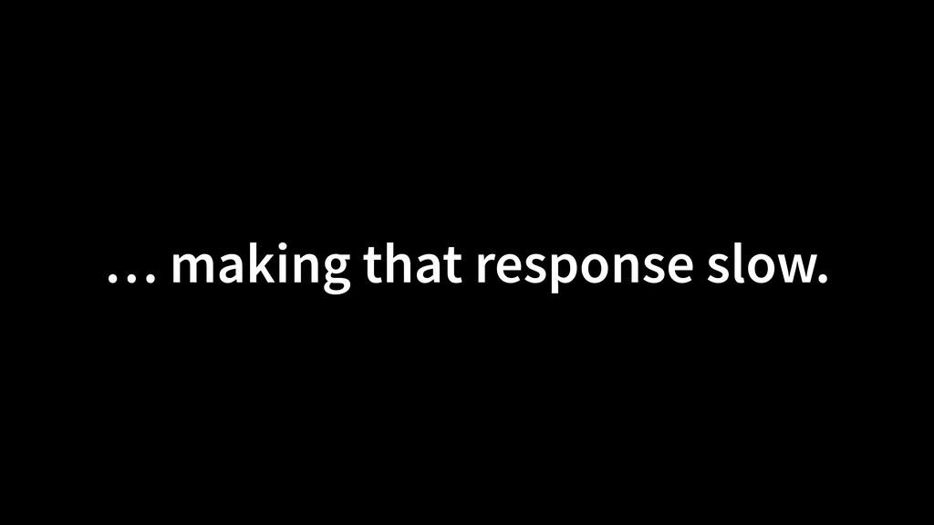 … making that response slow.