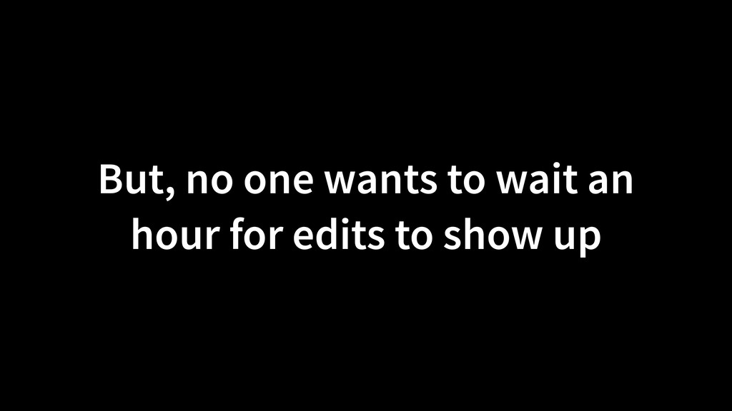 But, no one wants to wait an hour for edits to ...