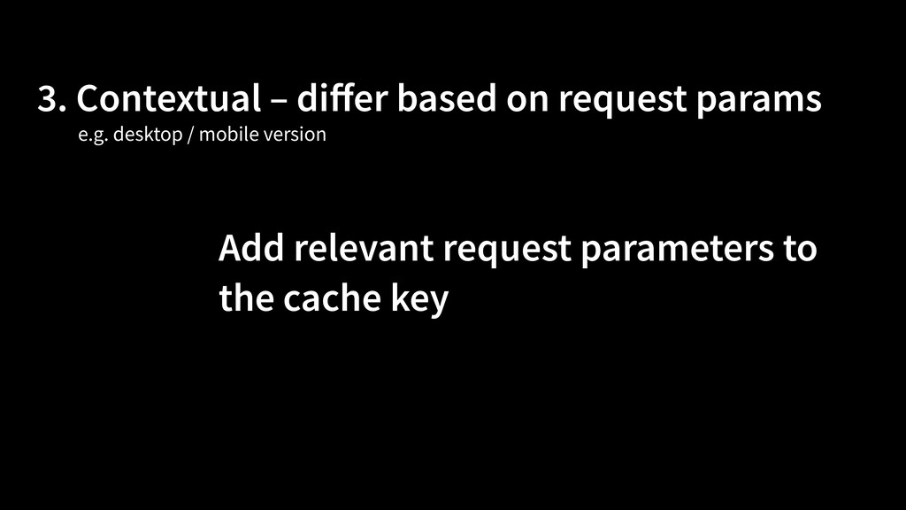 3. Contextual – differ based on request params A...