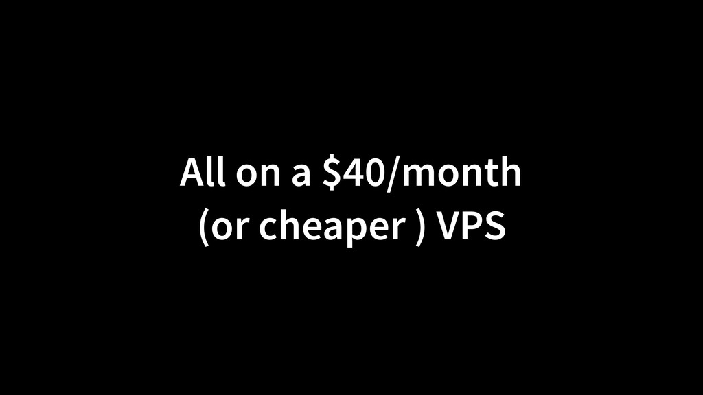 All on a $40/month (or cheaper ) VPS