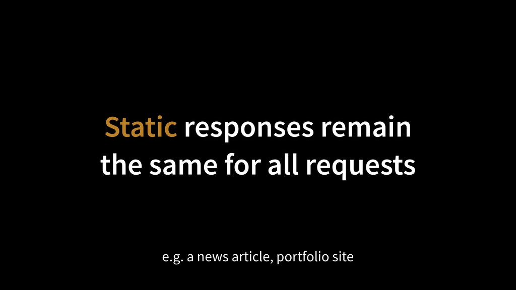 Static responses remain the same for all reque...
