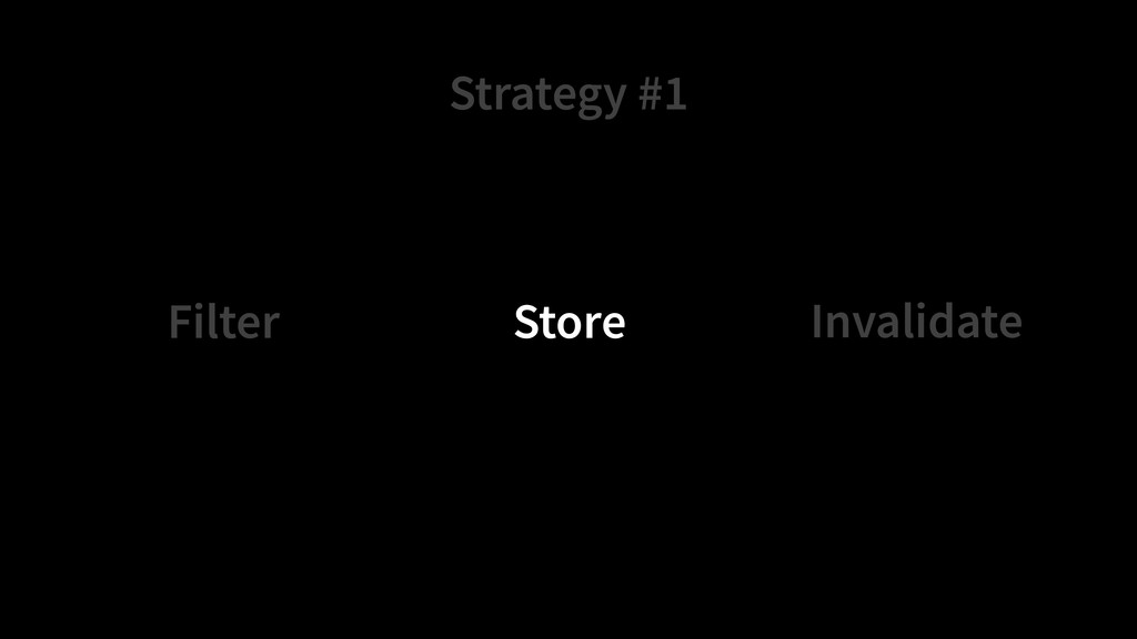 Strategy #1 Store Filter Invalidate