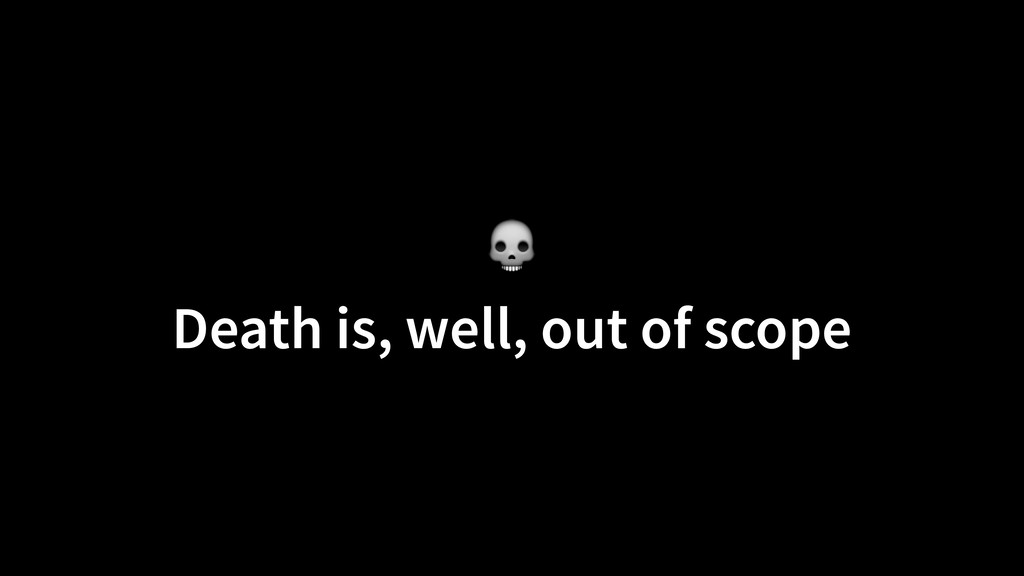 Death is, well, out of scope