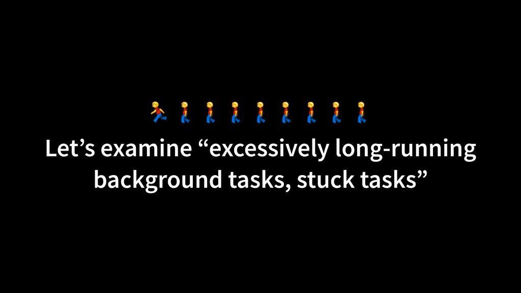 "Let's examine ""excessively long-running backgr..."