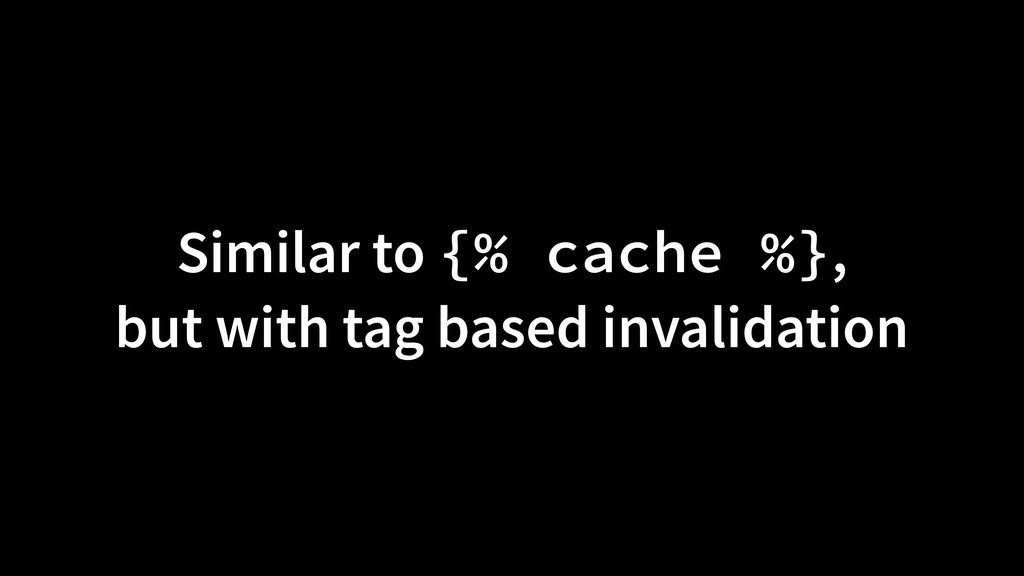 Similar to {% cache %}, but with tag based inva...