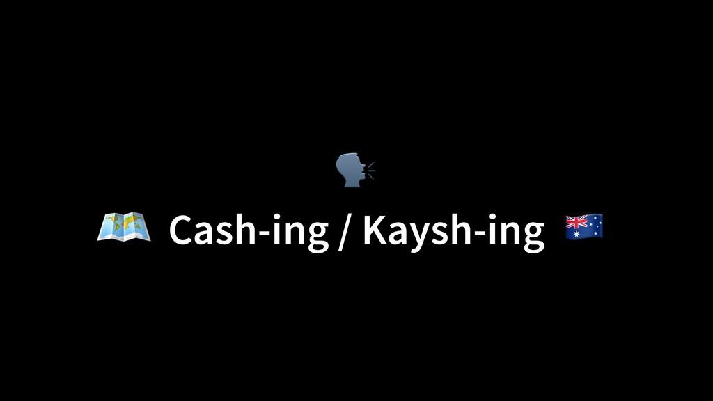 Cash-ing / Kaysh-ing )