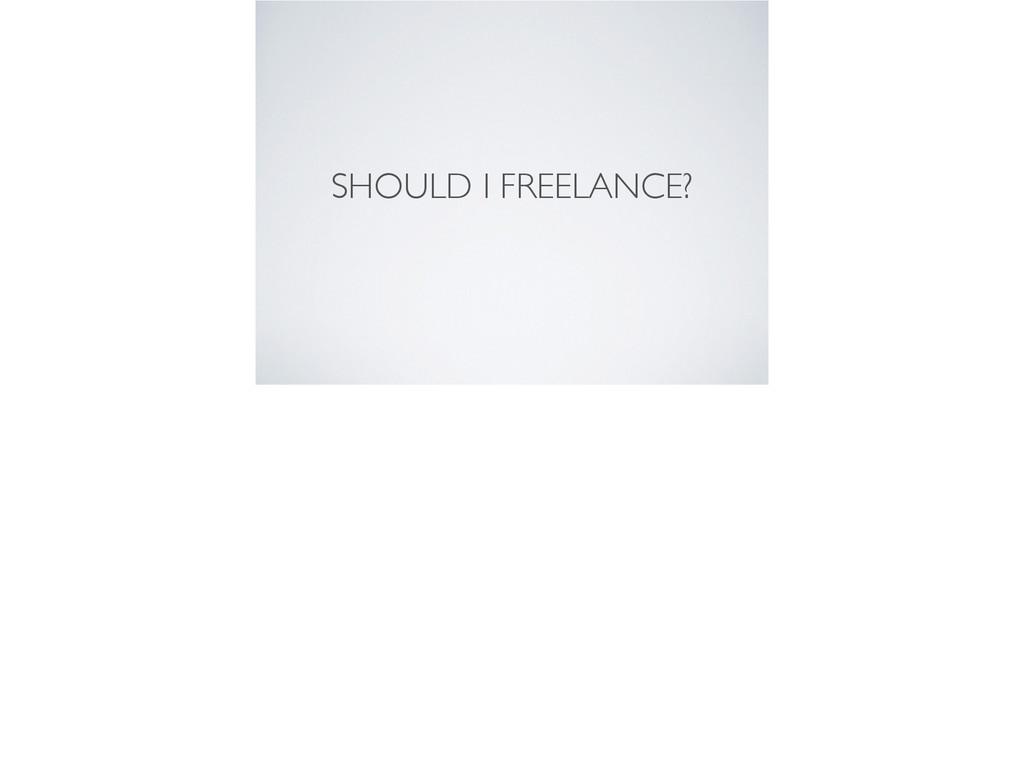 SHOULD I FREELANCE?