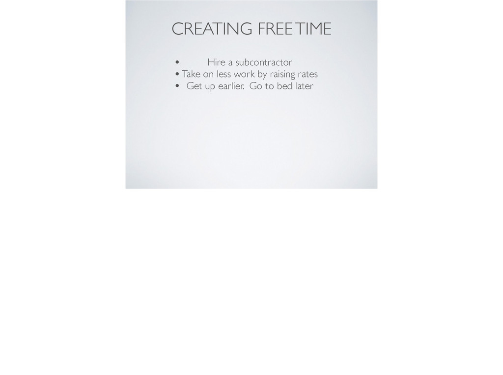 CREATING FREE TIME • Hire a subcontractor  •T...
