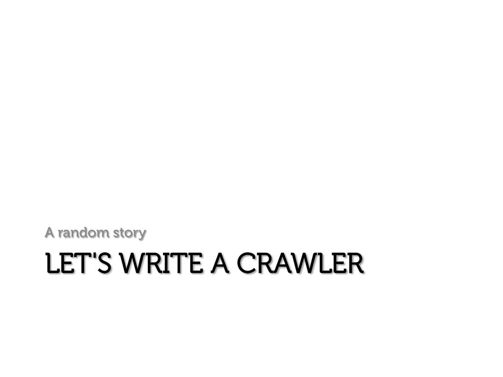 LET'S WRITE A CRAWLER A random story