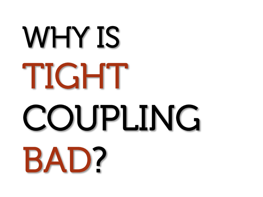WHY IS TIGHT COUPLING BAD?