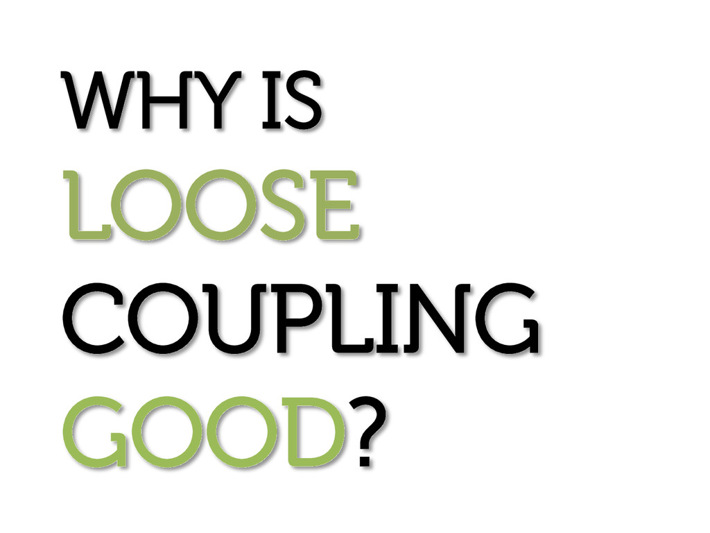 WHY IS LOOSE COUPLING GOOD?
