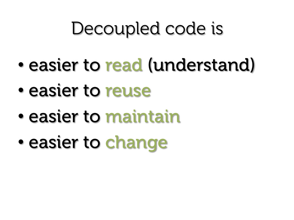 Decoupled code is • easier to read (understand)...