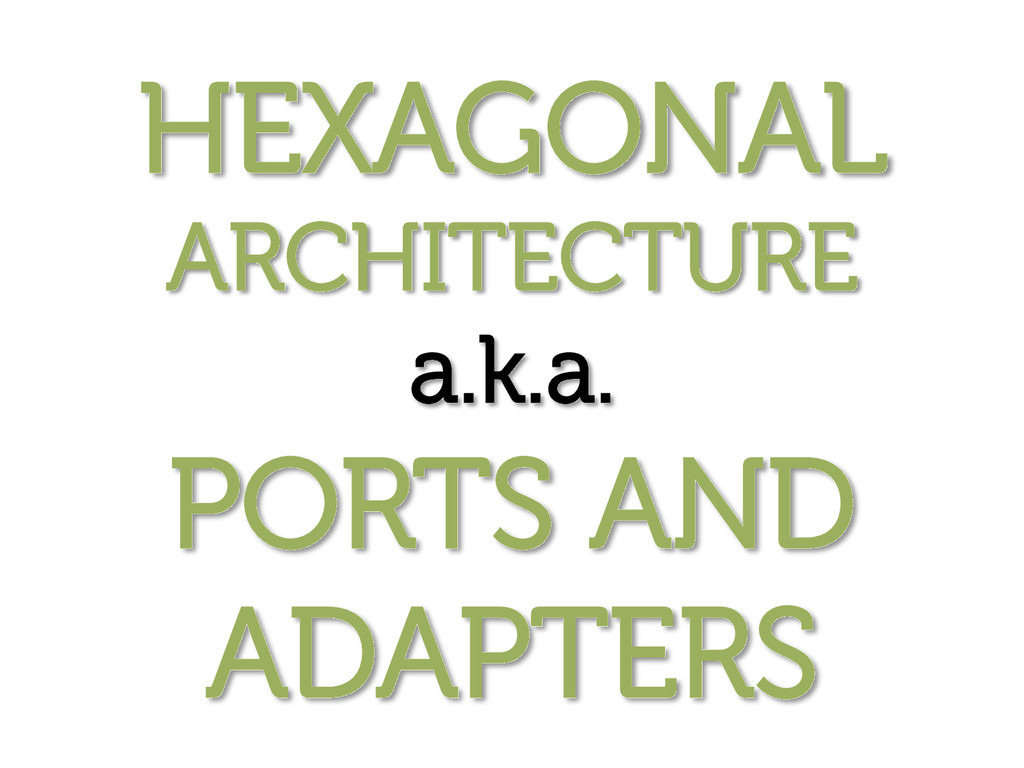 HEXAGONAL ARCHITECTURE a.k.a. PORTS AND ADAPTERS