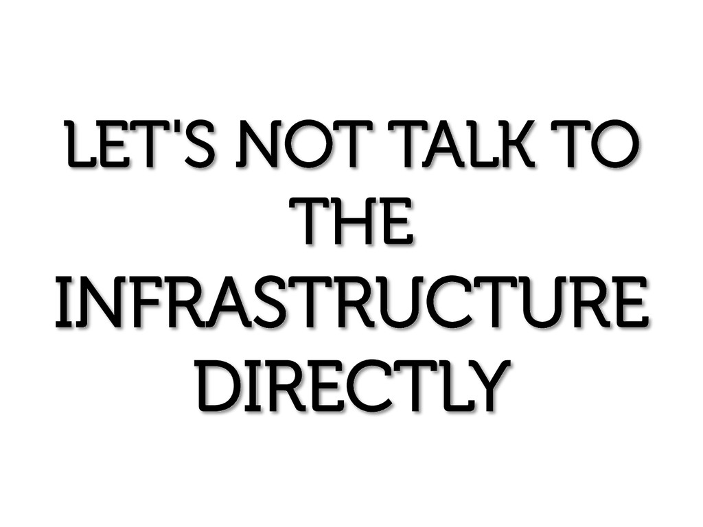 LET'S NOT TALK TO THE INFRASTRUCTURE DIRECTLY