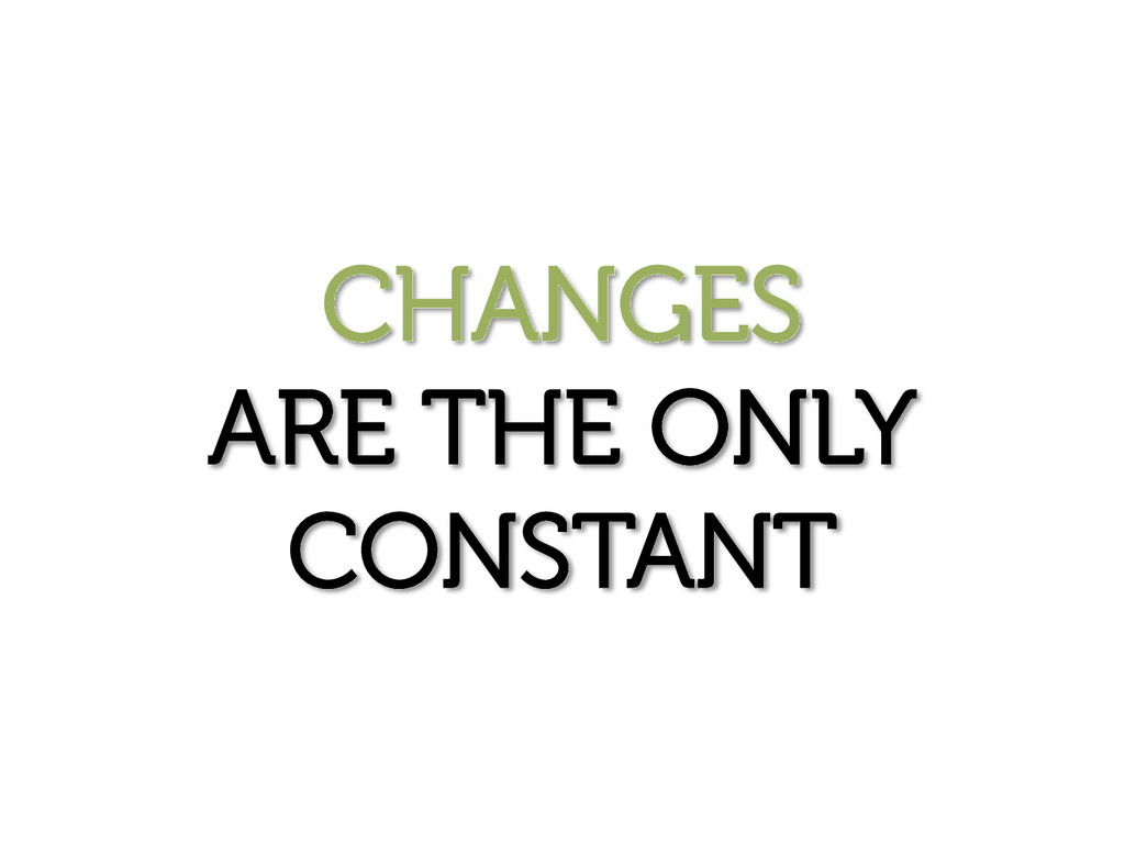 CHANGES ARE THE ONLY CONSTANT