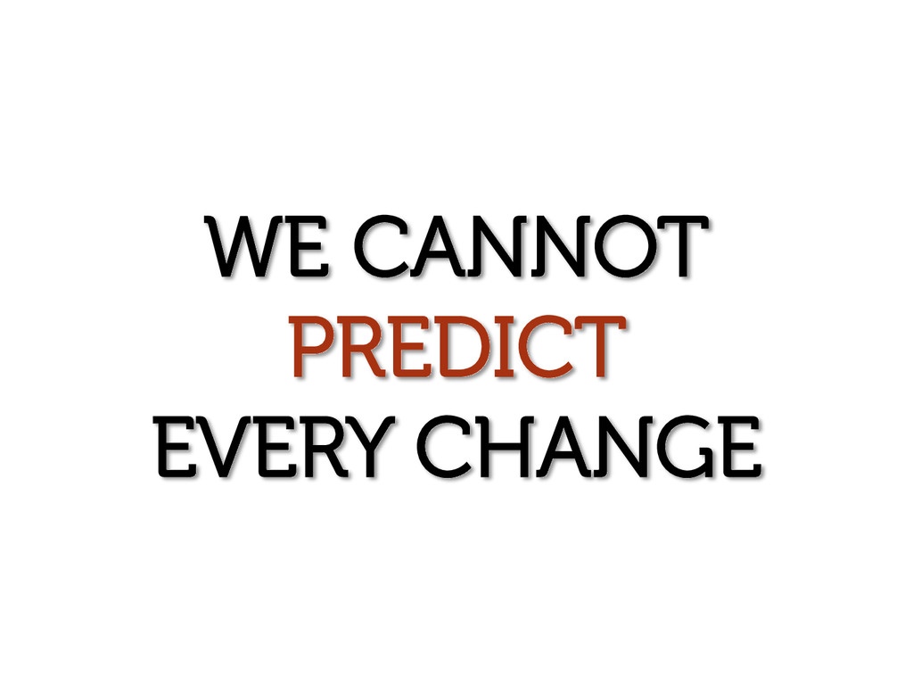 WE CANNOT PREDICT EVERY CHANGE