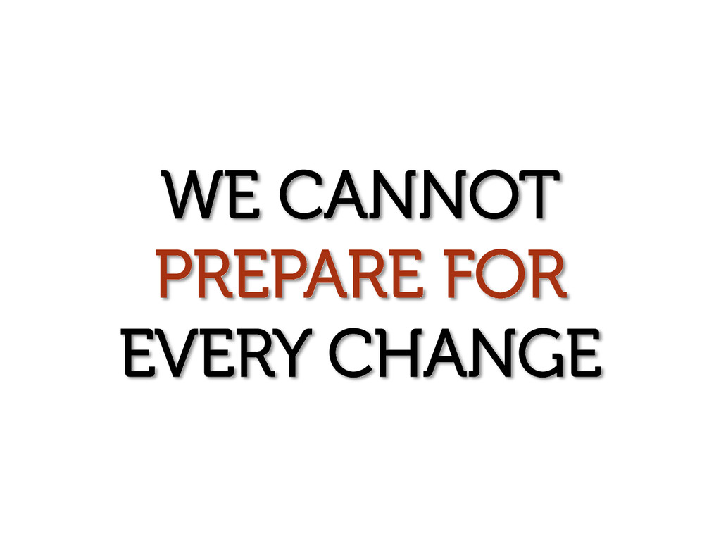 WE CANNOT PREPARE FOR EVERY CHANGE