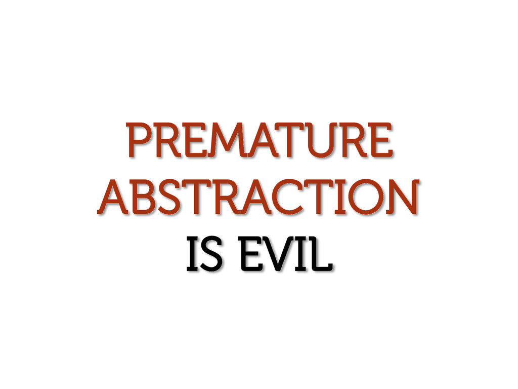 PREMATURE ABSTRACTION IS EVIL