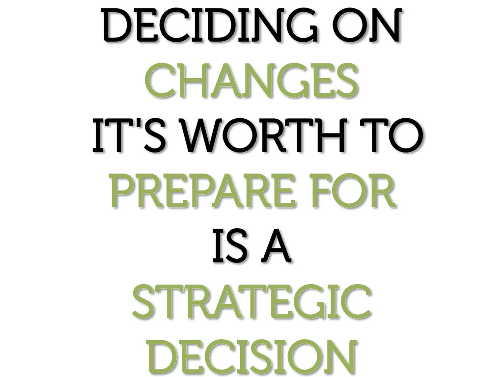 DECIDING ON CHANGES IT'S WORTH TO PREPARE FOR I...
