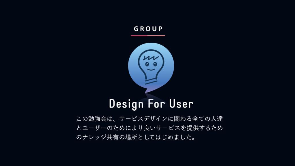 G R O U P Design For User ͜ͷษڧձɺαʔϏεσβΠϯʹؔΘΔશͯ...