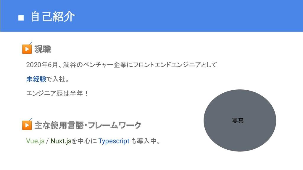 ■ 自己紹介 ▶ 現職  2020年6月、渋谷のベンチャー企業にフロントエンドエンジニアとして...