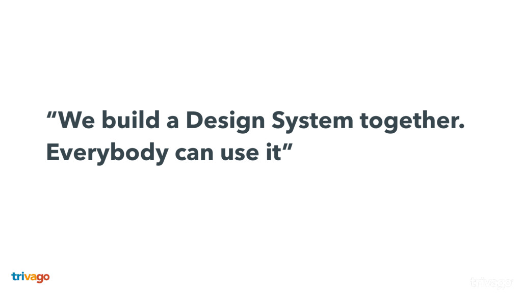 """We build a Design System together. Everybody..."