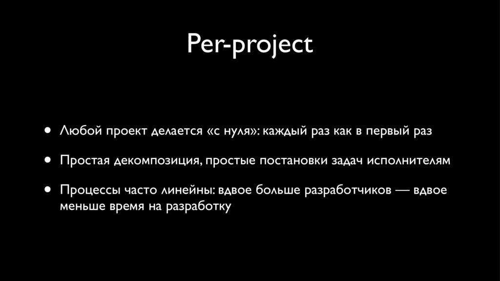 Per-project • Любой проект делается «с нуля»: к...