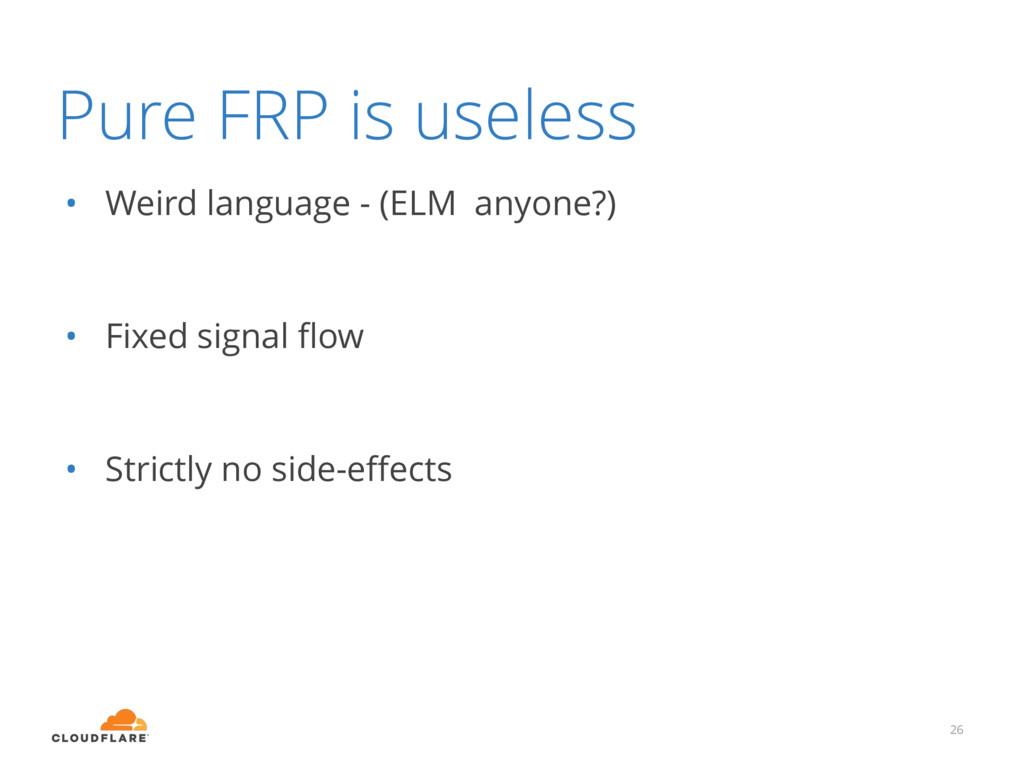 Pure FRP is useless • Weird language - (ELM any...