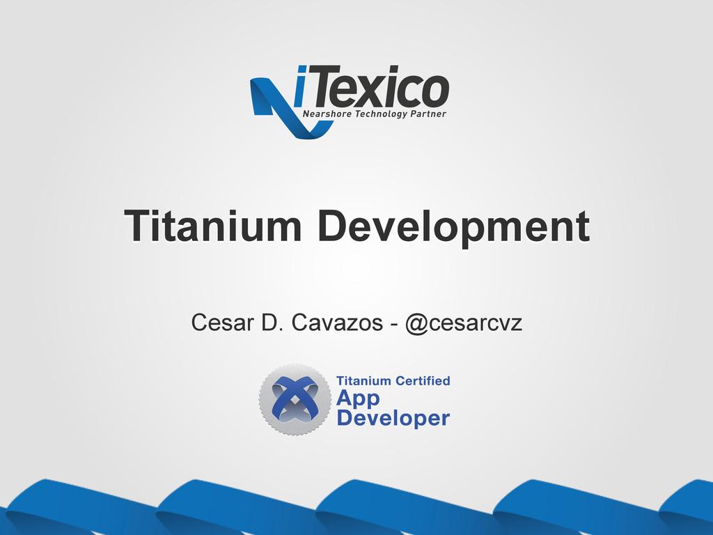 Titanium Development Cesar D. Cavazos - @cesarc...