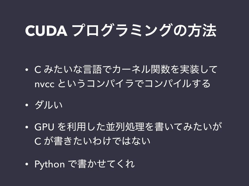 CUDA ϓϩάϥϛϯάͷํ๏ • C Έ͍ͨͳݴޠͰΧʔωϧؔΛ࣮ͯ͠ nvcc ͱ͍...