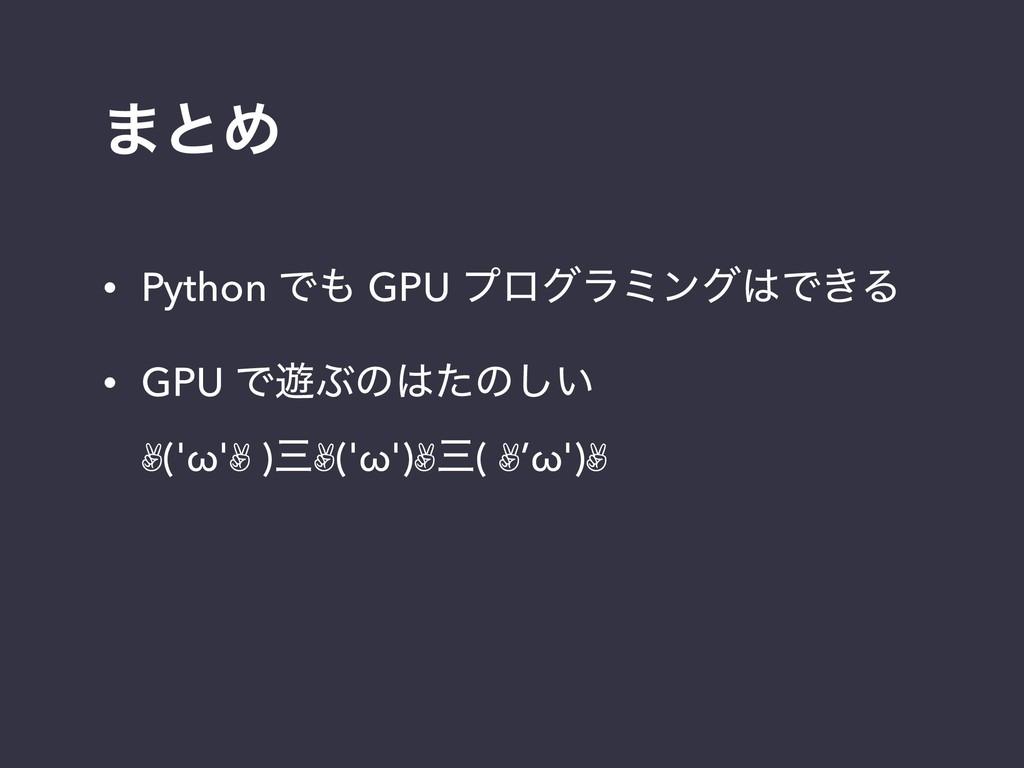 ·ͱΊ • Python Ͱ GPU ϓϩάϥϛϯάͰ͖Δ • GPU Ͱ༡Ϳͷͨͷ͍͠...