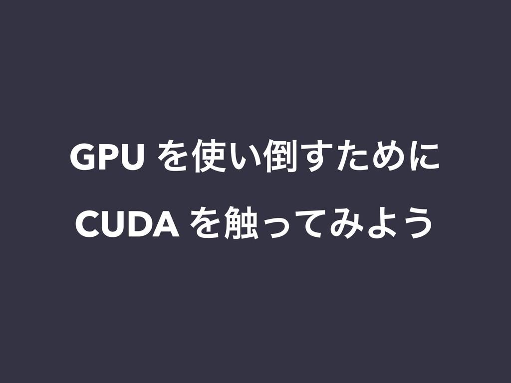 GPU Λ͍ͨ͢Ίʹ CUDA Λ৮ͬͯΈΑ͏