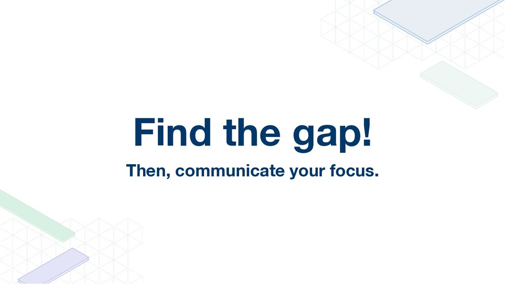 Find the gap! Then, communicate your focus.