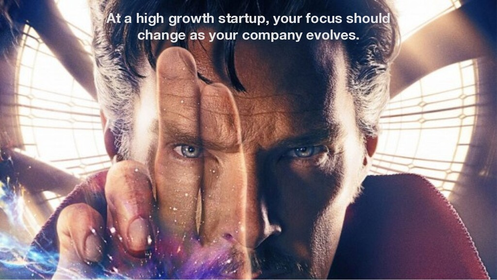 At a high growth startup, your focus should cha...