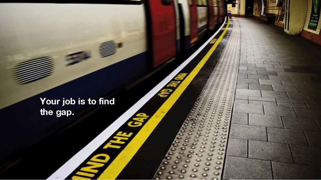 Your job is to find the gap.
