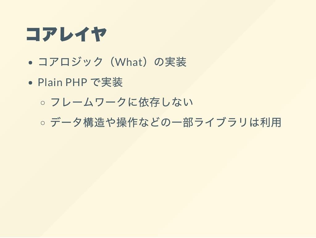 コアレイヤ コアロジック(What )の実装 Plain PHP で実装 フレームワークに依存...