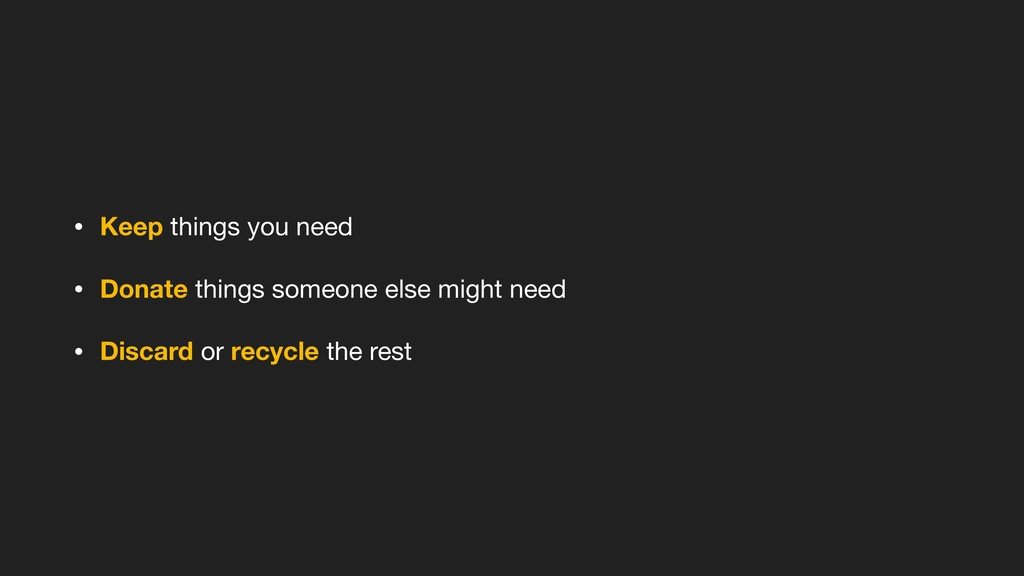 • Keep things you need  • Donate things someone...