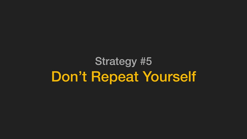 Strategy #5 Don't Repeat Yourself