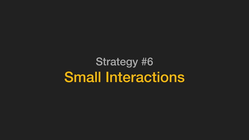 Strategy #6 Small Interactions