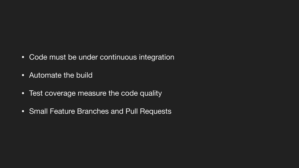 • Code must be under continuous integration  • ...