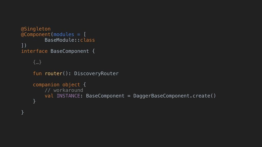 @Singleton @Component(modules = [ BaseModule::c...