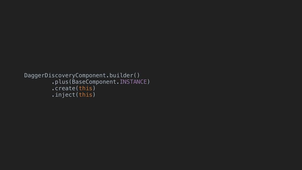 DaggerDiscoveryComponent.builder() .plus(BaseCo...